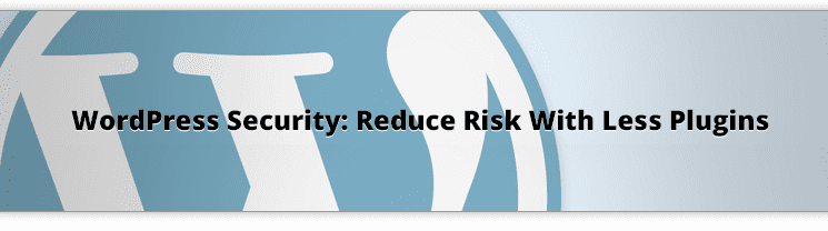 WordPress-Security-Reduce-Risk-With-Less-Plugins